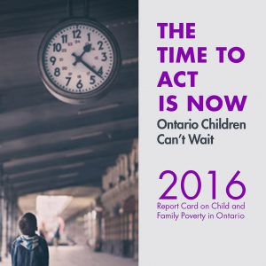 The time to act is now. Ontario children can't wait. 2016 Report card on Child and Family Poverty in Ontario