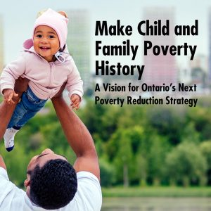 Make Child and Family Poverty History; A vision for Ontario's Next Poverty Reduction Strategy